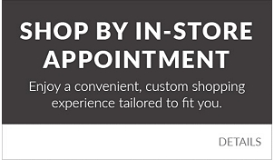 Shop By Appointment. Enjoy a convenient, custom shopping experience tailored to fit you.